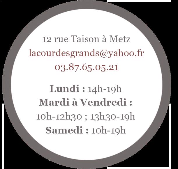 12 rue Taison à Metz, Lundi : 14h-19h, Mardi à vendredi : 10h-12h; 13h30-19h, Samedi : 10h-19h